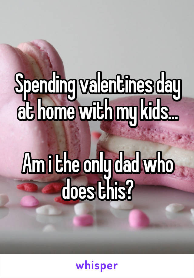 Spending valentines day at home with my kids...  Am i the only dad who does this?