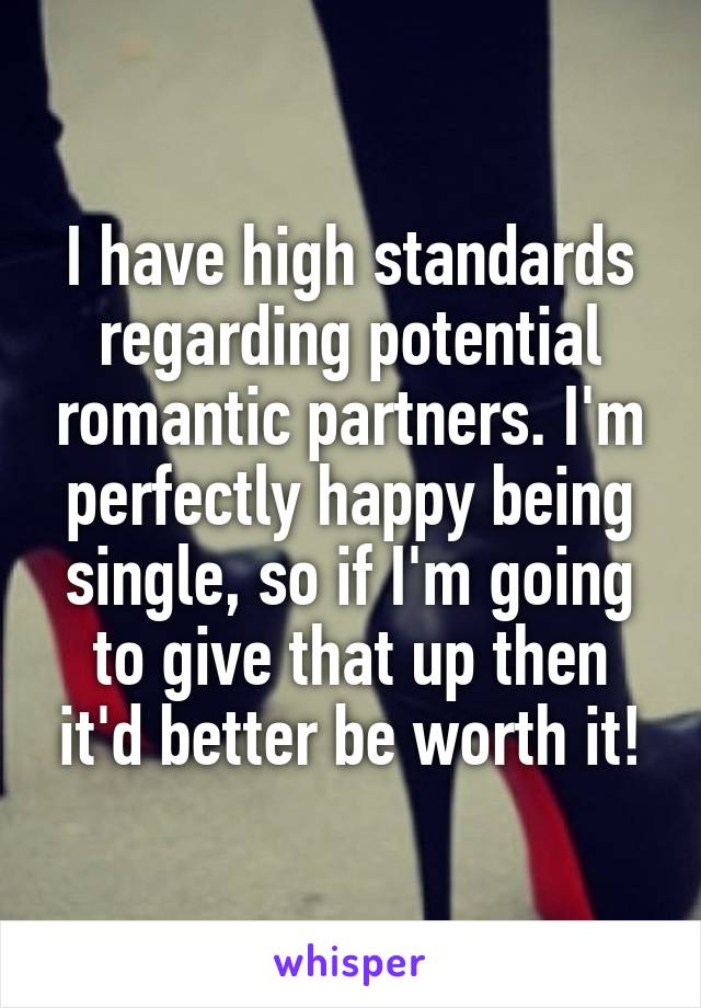 I have high standards regarding potential romantic partners. I'm perfectly happy being single, so if I'm going to give that up then it'd better be worth it!