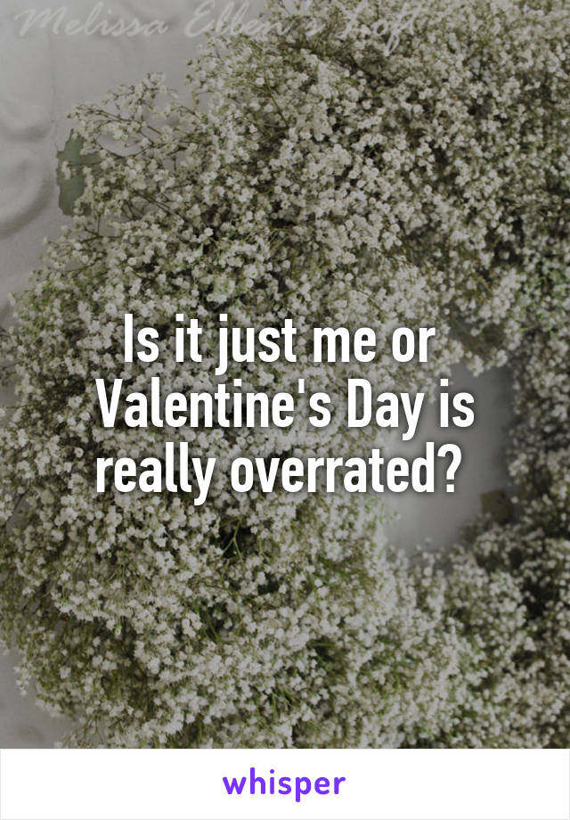 Is it just me or  Valentine's Day is really overrated?