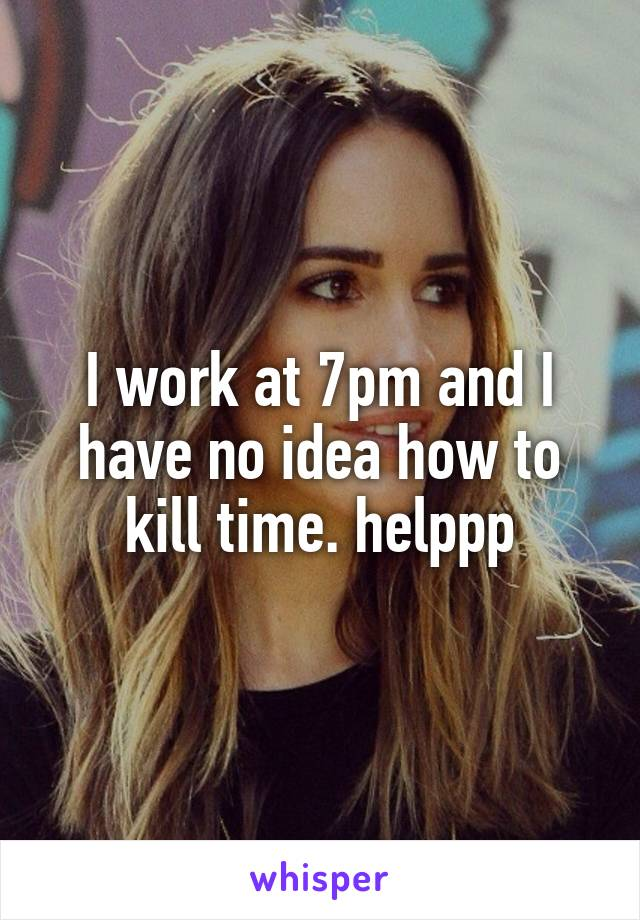 I work at 7pm and I have no idea how to kill time. helppp
