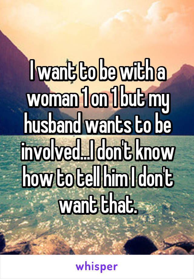 I want to be with a woman 1 on 1 but my husband wants to be involved...I don't know how to tell him I don't want that.