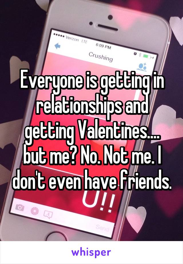 Everyone is getting in relationships and getting Valentines.... but me? No. Not me. I don't even have friends.