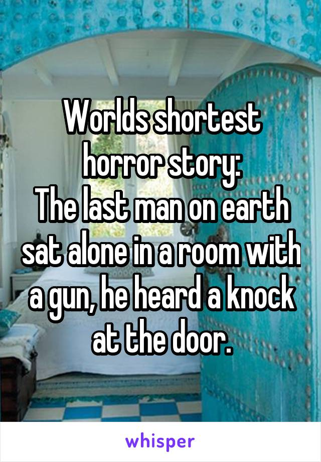 Worlds shortest horror story: The last man on earth sat alone in a room with a gun, he heard a knock at the door.