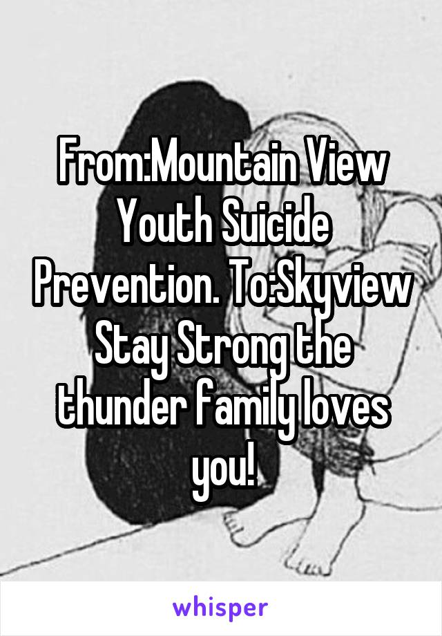 From:Mountain View Youth Suicide Prevention. To:Skyview Stay Strong the thunder family loves you!