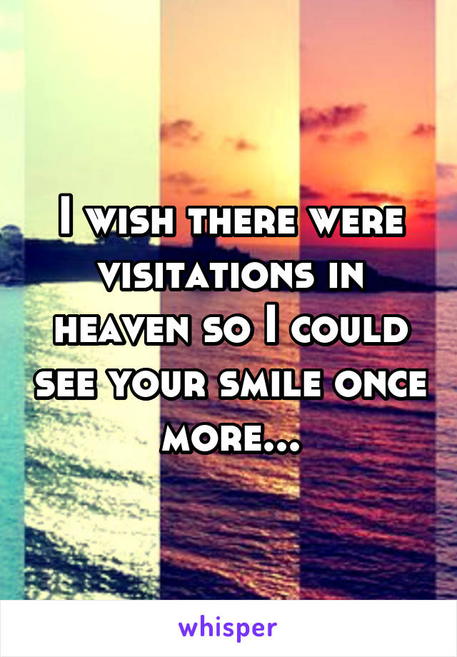I wish there were visitations in heaven so I could see your smile once more...