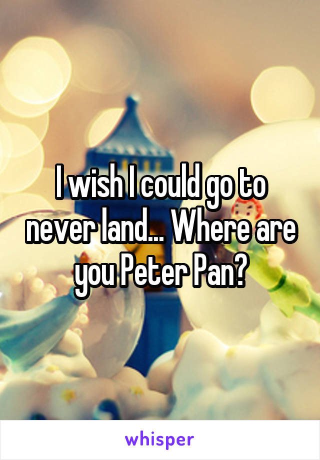 I wish I could go to never land... Where are you Peter Pan?
