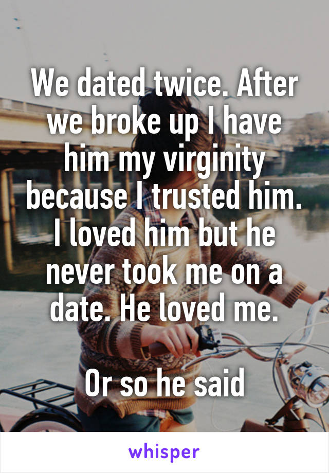 We dated twice. After we broke up I have him my virginity because I trusted him. I loved him but he never took me on a date. He loved me.  Or so he said
