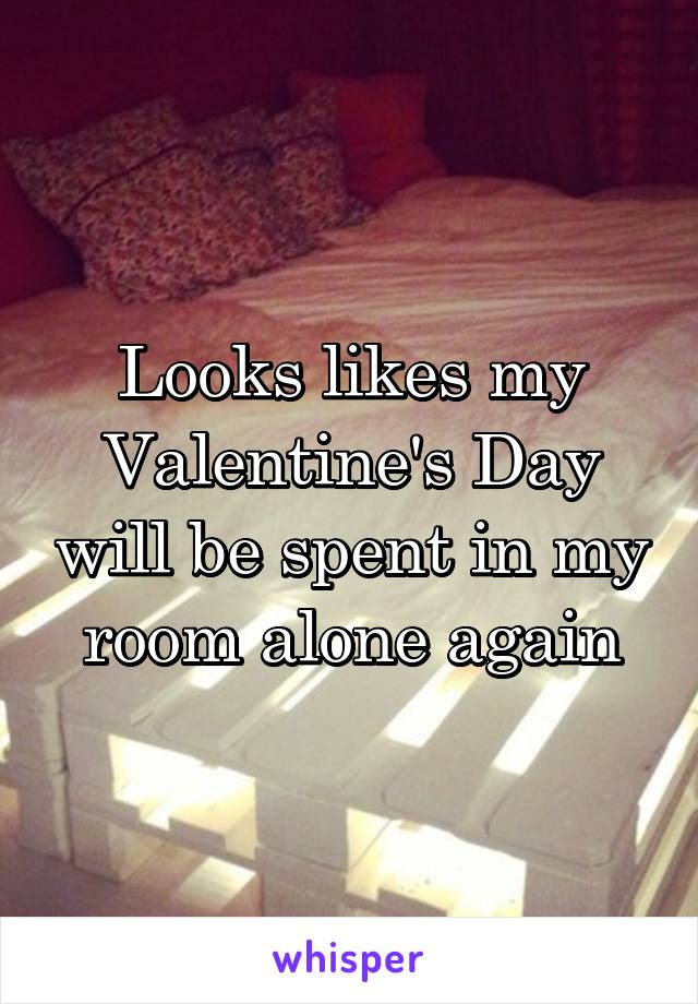 Looks likes my Valentine's Day will be spent in my room alone again