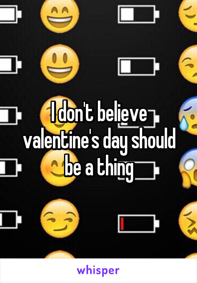 I don't believe valentine's day should be a thing
