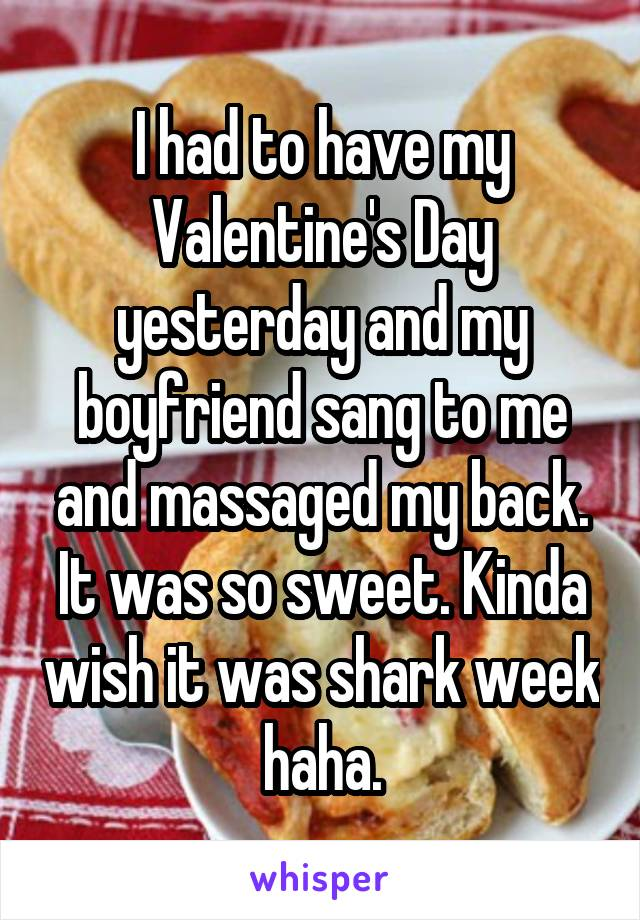 I had to have my Valentine's Day yesterday and my boyfriend sang to me and massaged my back. It was so sweet. Kinda wish it was shark week haha.