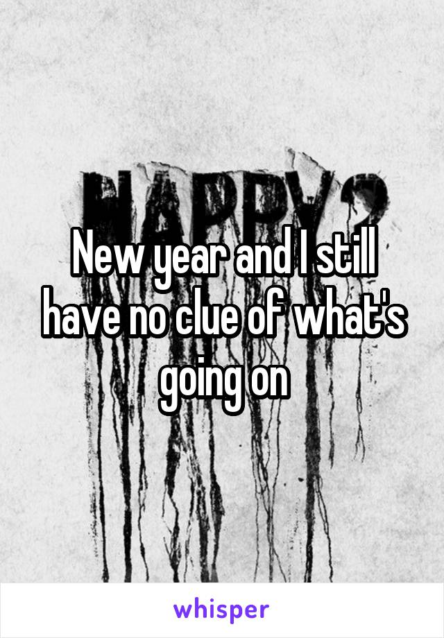 New year and I still have no clue of what's going on