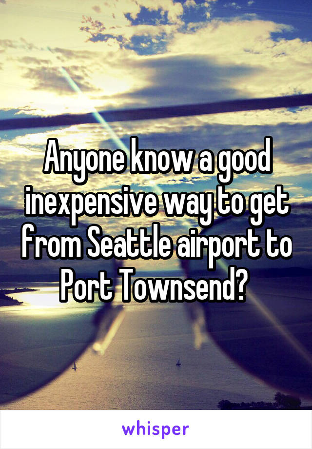Anyone know a good inexpensive way to get from Seattle airport to Port Townsend?