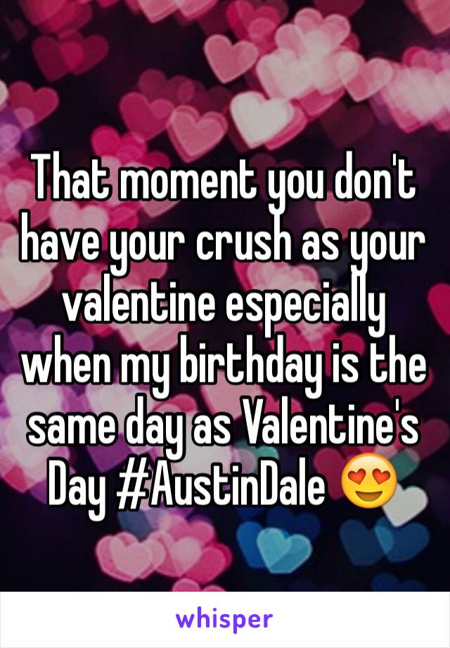 That moment you don't have your crush as your valentine especially when my birthday is the same day as Valentine's Day #AustinDale 😍
