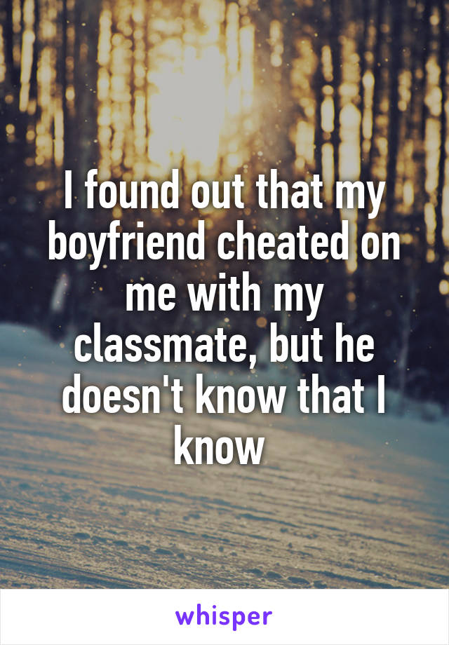 I found out that my boyfriend cheated on me with my classmate, but he doesn't know that I know