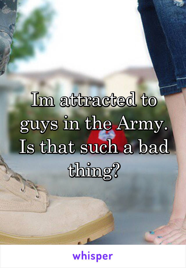 Im attracted to guys in the Army. Is that such a bad thing?