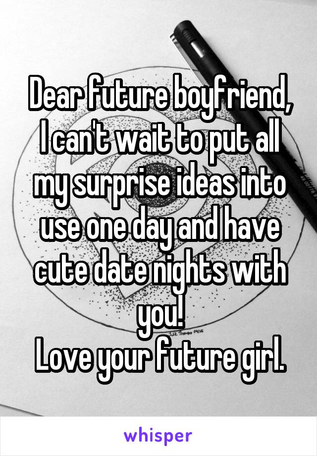 Dear future boyfriend, I can't wait to put all my surprise ideas into use one day and have cute date nights with you! Love your future girl.