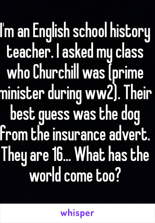 I'm an English school history teacher. I asked my class who Churchill was (prime minister during ww2). Their best guess was the dog from the insurance advert. They are 16... What has the world come too?