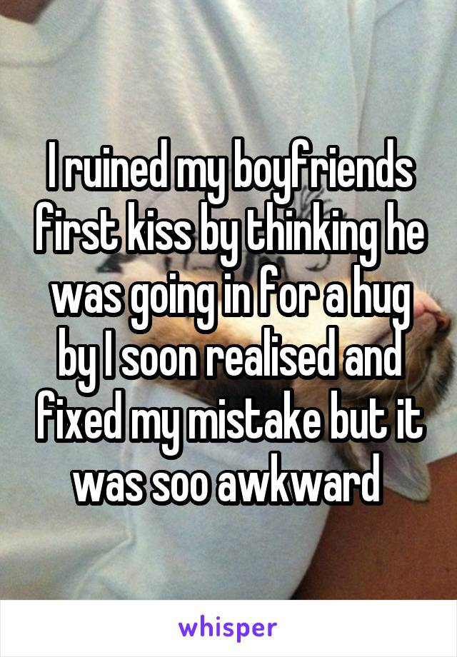 I ruined my boyfriends first kiss by thinking he was going in for a hug by I soon realised and fixed my mistake but it was soo awkward