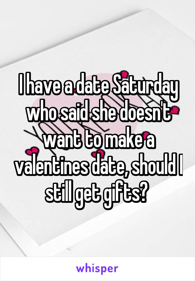 I have a date Saturday who said she doesn't want to make a valentines date, should I still get gifts?