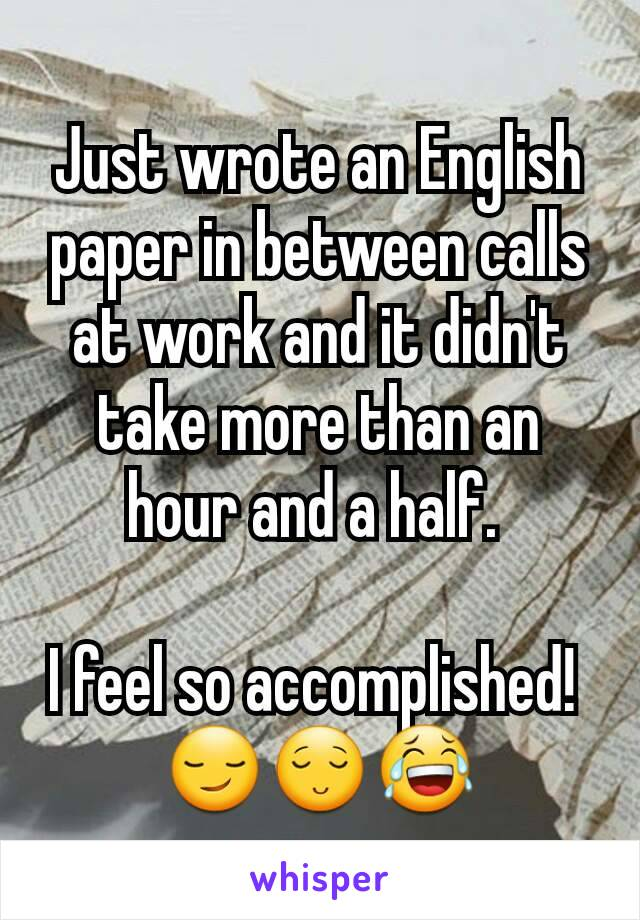 Just wrote an English paper in between calls at work and it didn't take more than an hour and a half.   I feel so accomplished!  😏😌😂