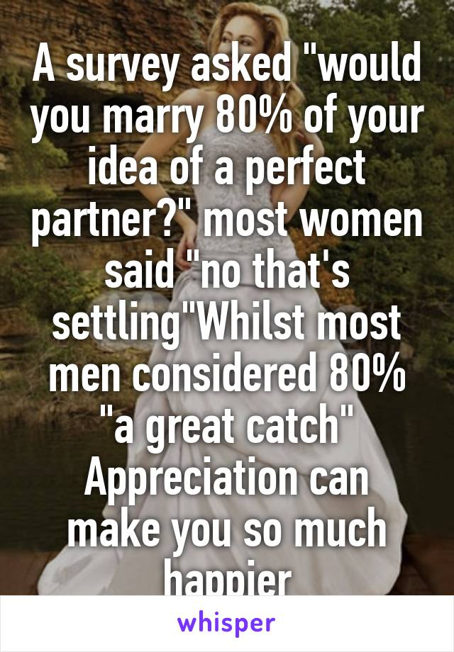 "A survey asked ""would you marry 80% of your idea of a perfect partner?"" most women said ""no that's settling""Whilst most men considered 80% ""a great catch"" Appreciation can make you so much happier"