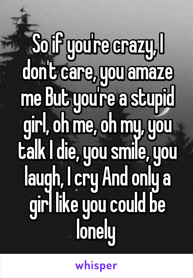 So if you're crazy, I don't care, you amaze me But you're a stupid girl, oh me, oh my, you talk I die, you smile, you laugh, I cry And only a girl like you could be lonely