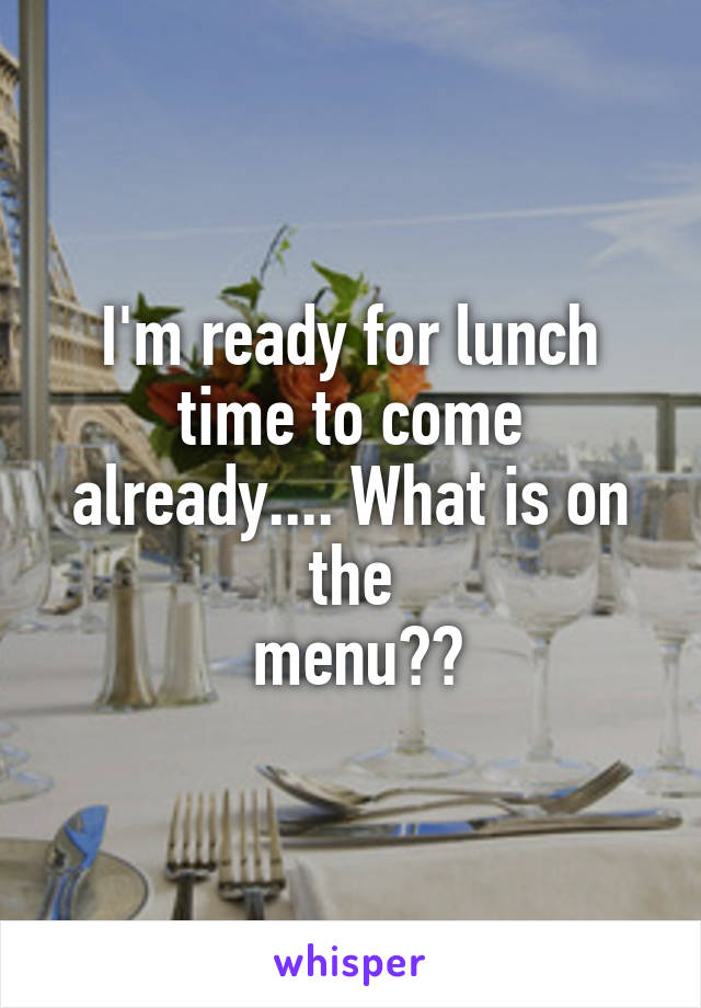 I'm ready for lunch time to come already.... What is on the  menu??