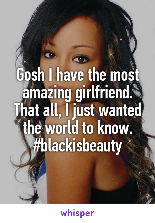 Gosh I have the most amazing girlfriend. That all, I just wanted the world to know. #blackisbeauty