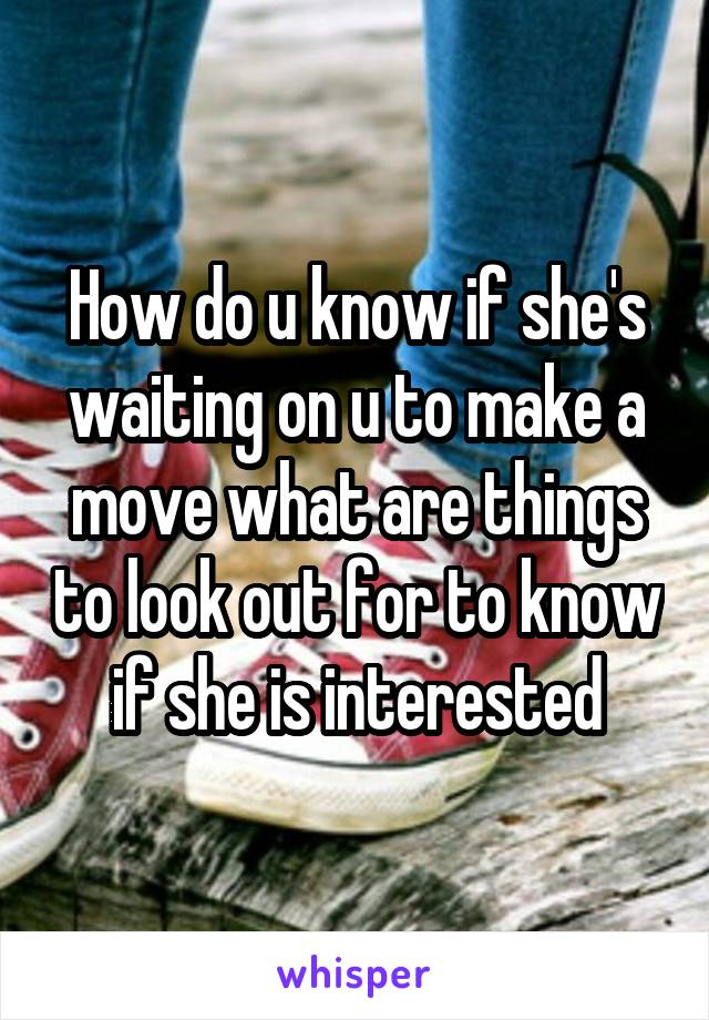 How do u know if she's waiting on u to make a move what are things to look out for to know if she is interested