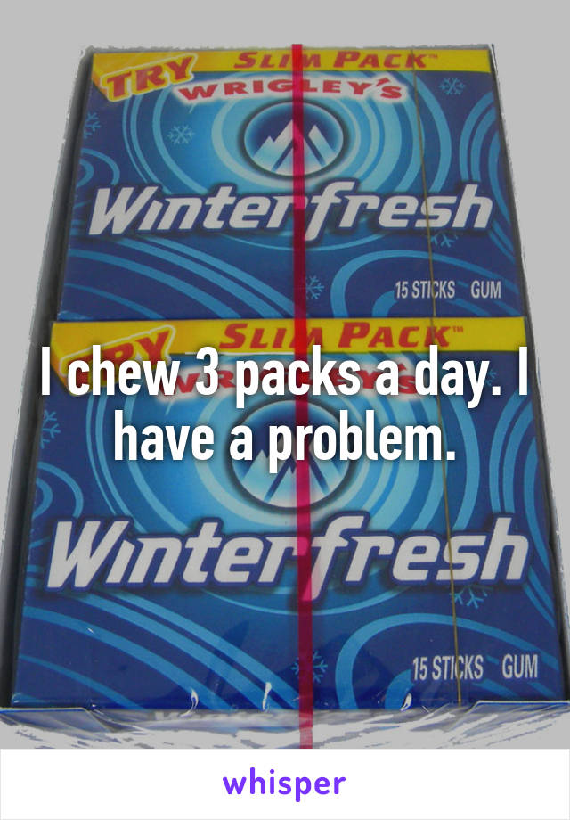 I chew 3 packs a day. I have a problem.
