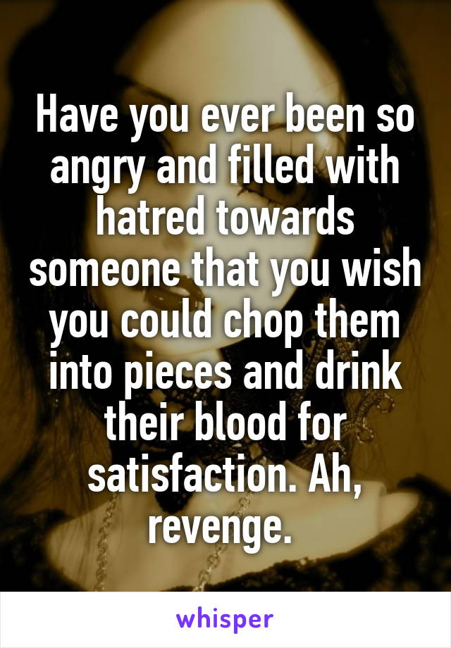 Have you ever been so angry and filled with hatred towards someone that you wish you could chop them into pieces and drink their blood for satisfaction. Ah, revenge.
