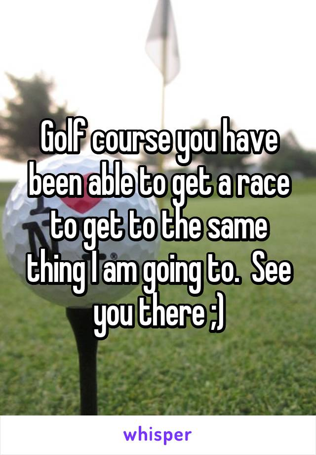 Golf course you have been able to get a race to get to the same thing I am going to.  See you there ;)