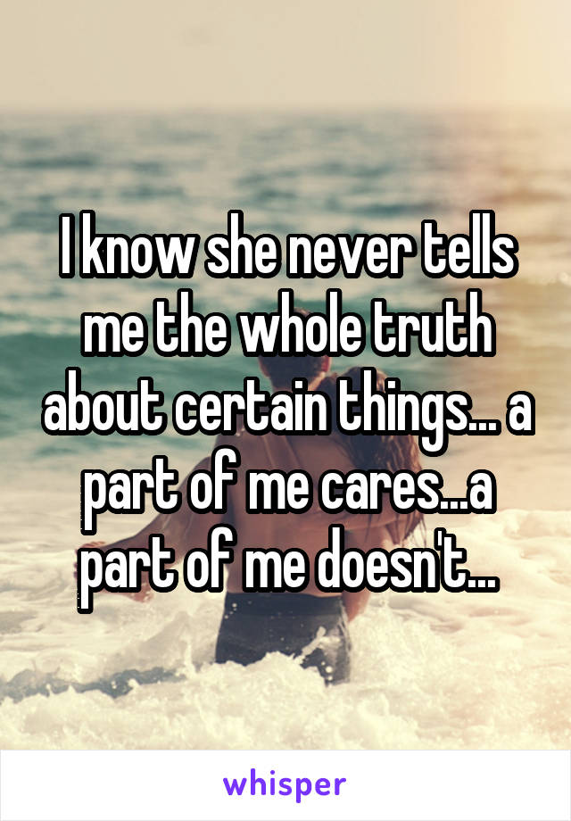 I know she never tells me the whole truth about certain things... a part of me cares...a part of me doesn't...