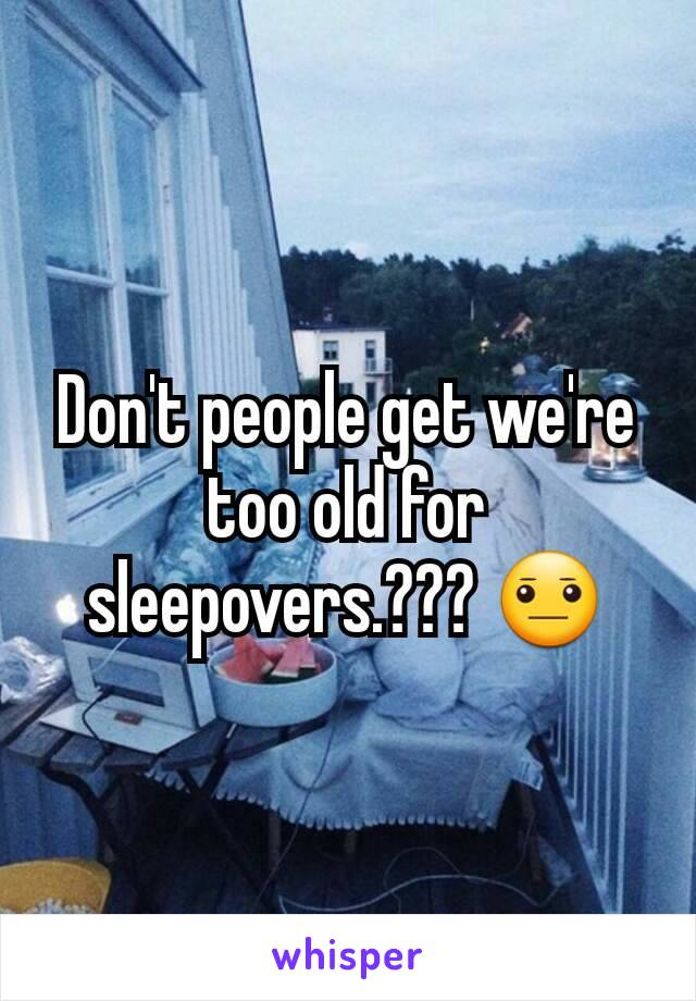 Don't people get we're too old for sleepovers.??? 😐