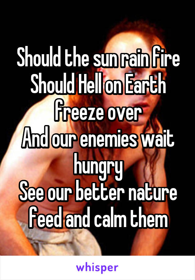 Should the sun rain fire Should Hell on Earth freeze over And our enemies wait hungry See our better nature feed and calm them