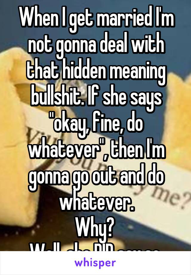 """When I get married I'm not gonna deal with that hidden meaning bullshit. If she says """"okay, fine, do whatever"""", then I'm gonna go out and do whatever. Why?  Well, she DID say so."""