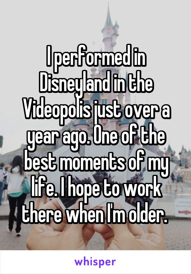 I performed in Disneyland in the Videopolis just over a year ago. One of the best moments of my life. I hope to work there when I'm older.
