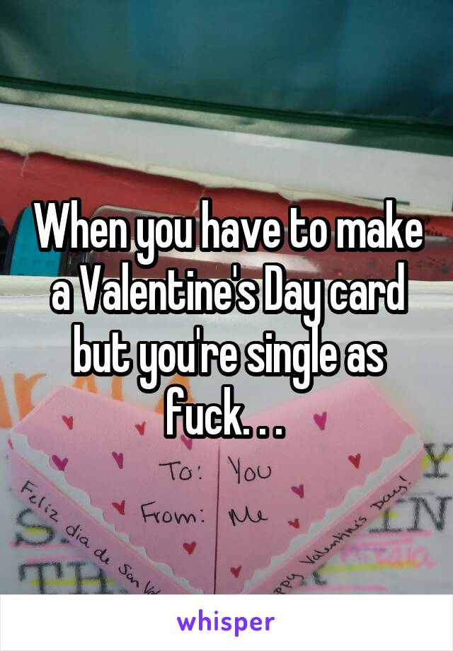 When you have to make a Valentine's Day card but you're single as fuck. . .