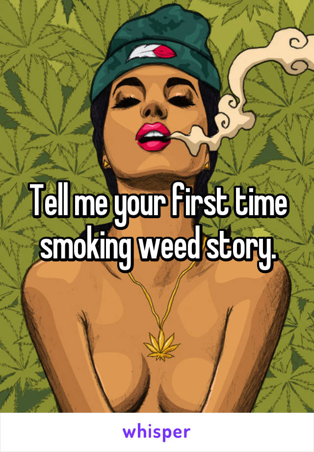 Tell me your first time smoking weed story.