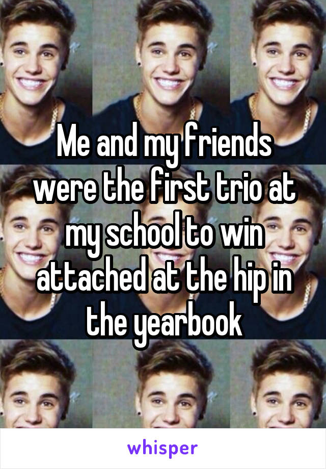 Me and my friends were the first trio at my school to win attached at the hip in the yearbook