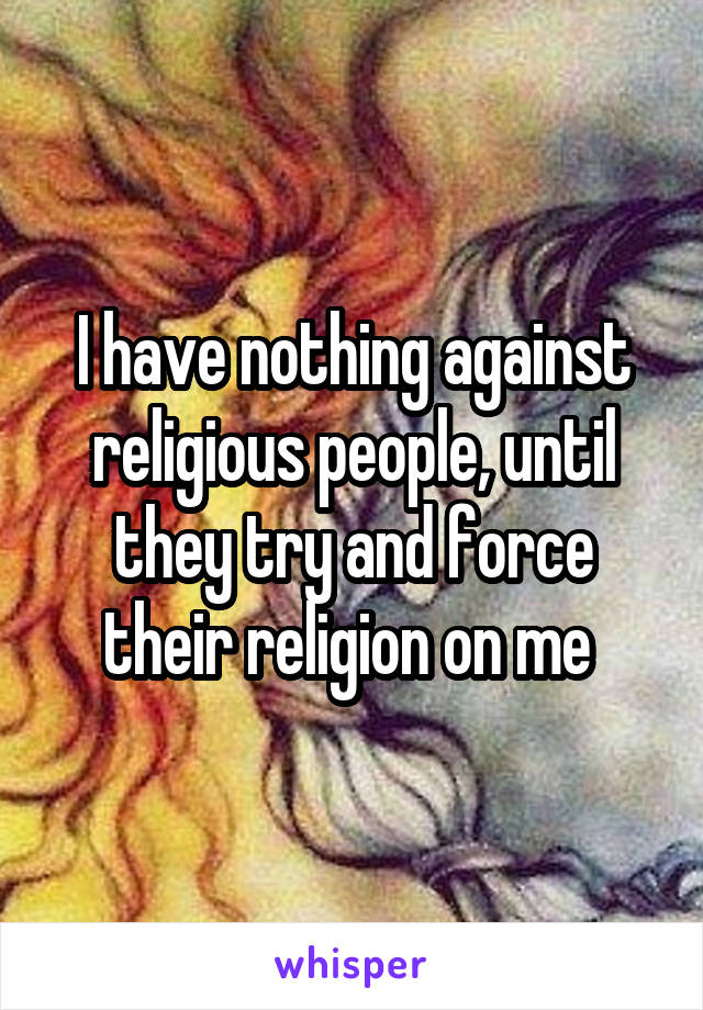 I have nothing against religious people, until they try and force their religion on me