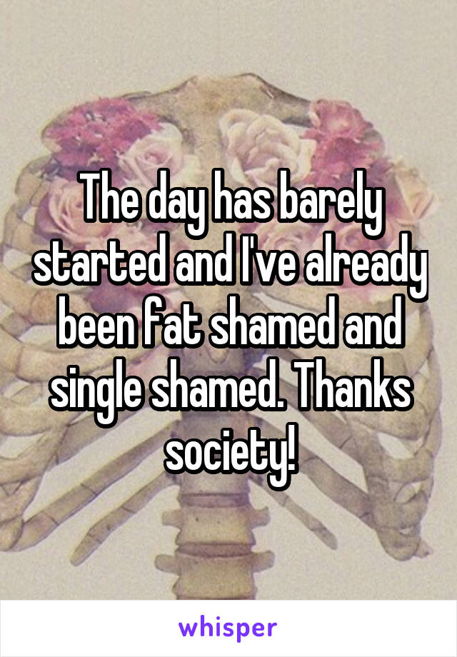 The day has barely started and I've already been fat shamed and single shamed. Thanks society!