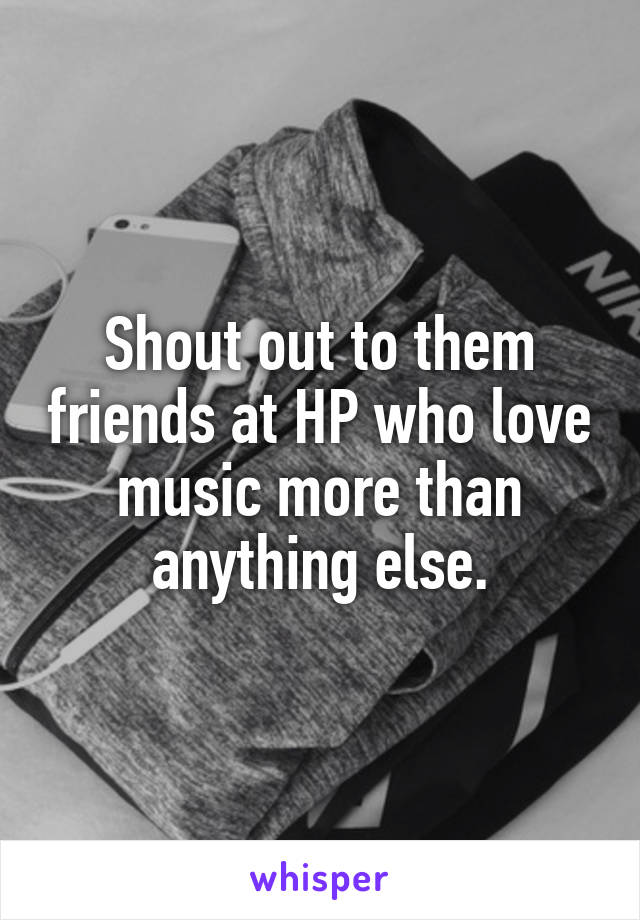 Shout out to them friends at HP who love music more than anything else.