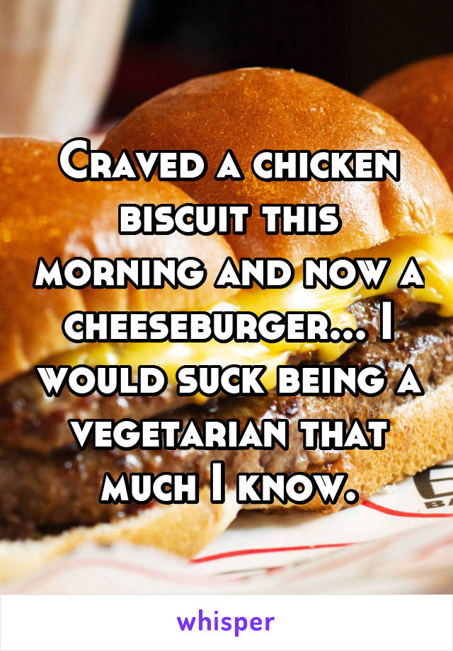 Craved a chicken biscuit this morning and now a cheeseburger... I would suck being a vegetarian that much I know.