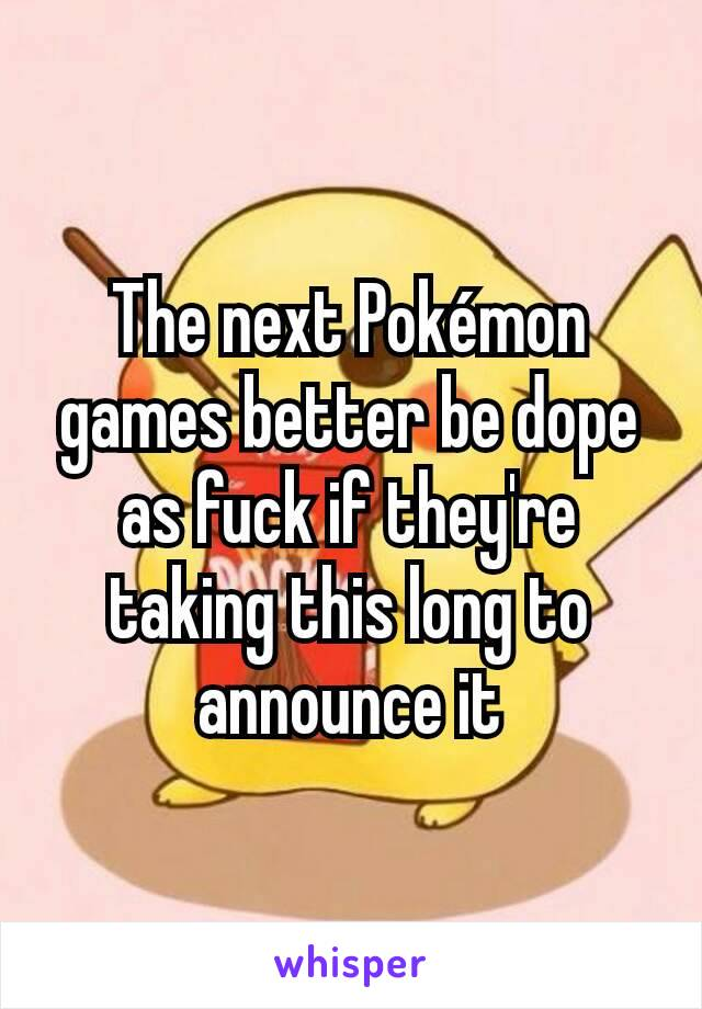 The next Pokémon games better be dope as fuck if they're taking this long to announce it
