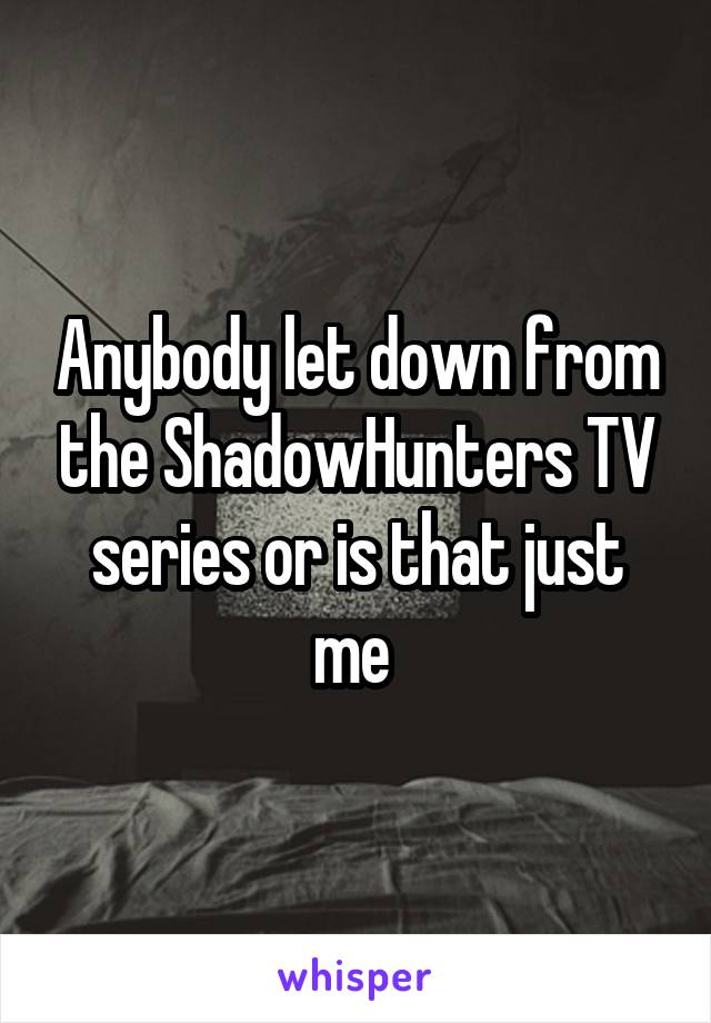 Anybody let down from the ShadowHunters TV series or is that just me