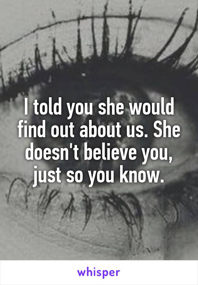 I told you she would find out about us. She doesn't believe you, just so you know.