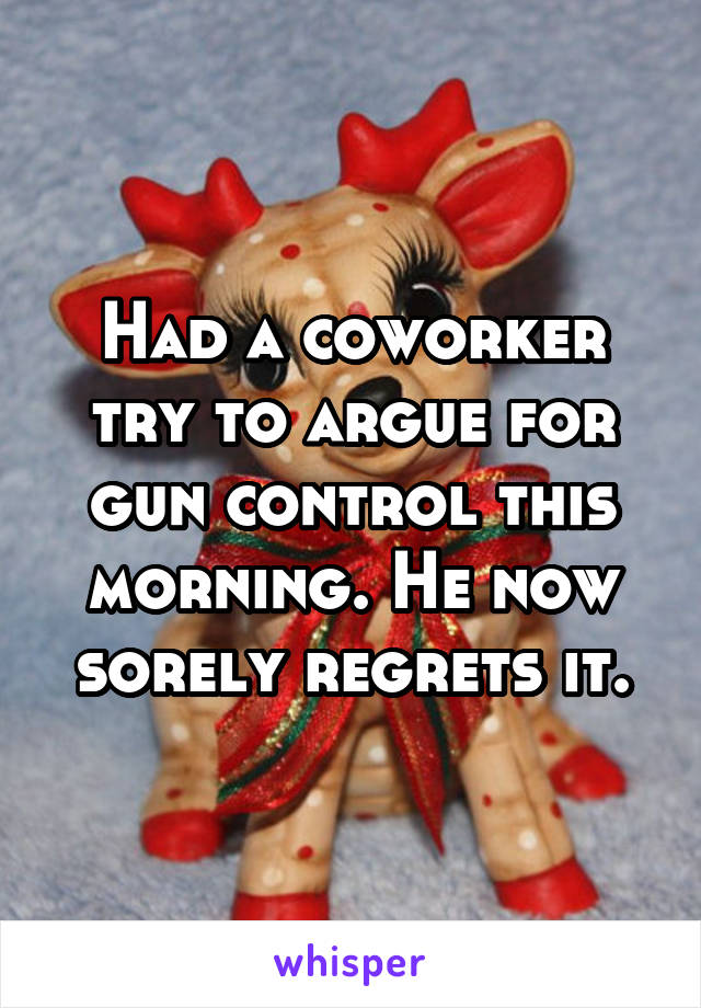 Had a coworker try to argue for gun control this morning. He now sorely regrets it.
