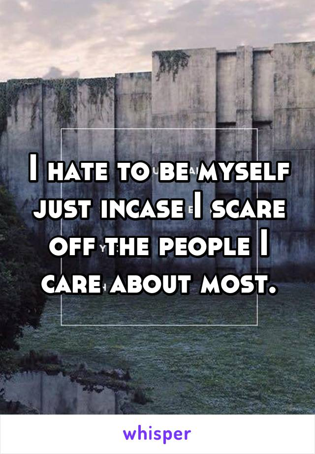 I hate to be myself just incase I scare off the people I care about most.
