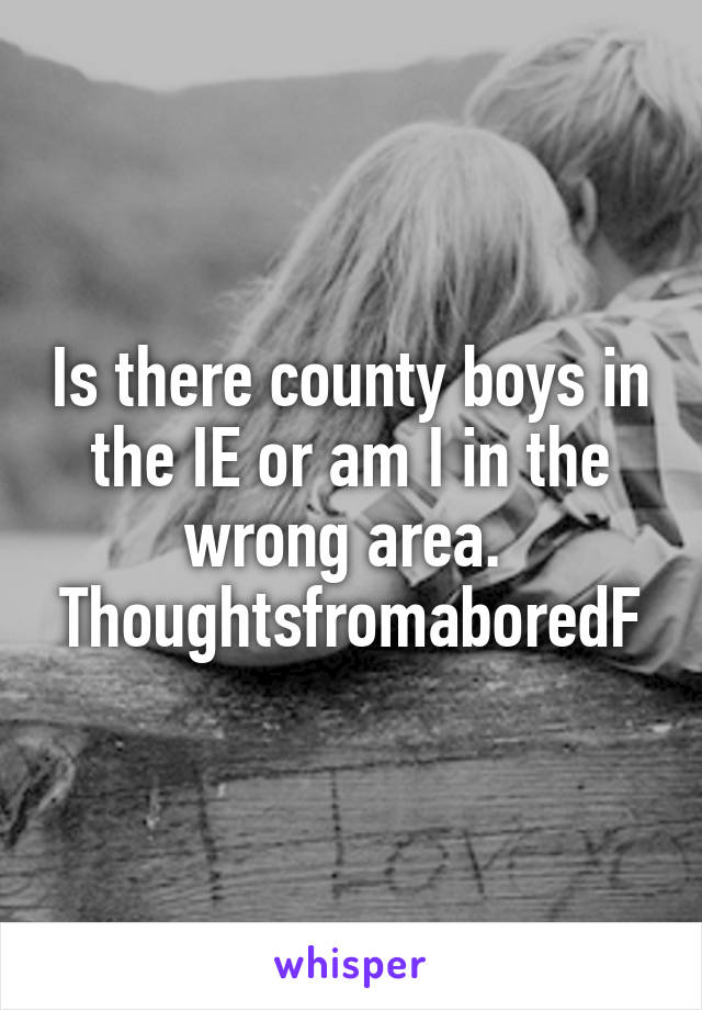 Is there county boys in the IE or am I in the wrong area.  ThoughtsfromaboredF